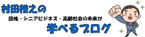 村田裕之の団塊・シニアビジネス・高齢社会の未来が学べるブログ